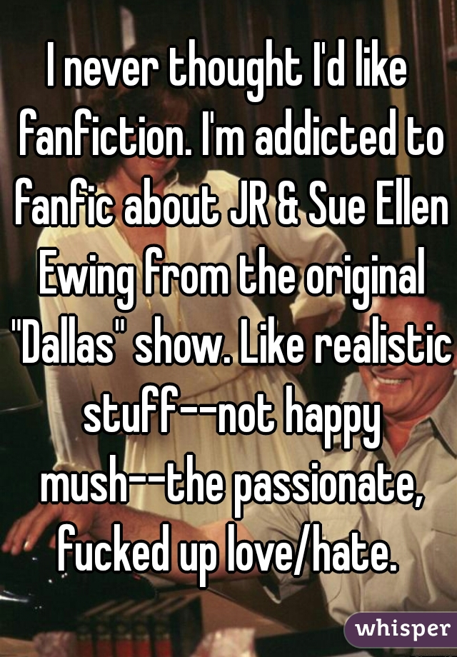 "I never thought I'd like fanfiction. I'm addicted to fanfic about JR & Sue Ellen Ewing from the original ""Dallas"" show. Like realistic stuff--not happy mush--the passionate, fucked up love/hate."