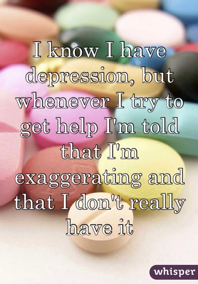 I know I have depression, but whenever I try to get help I'm told that I'm exaggerating and that I don't really have it