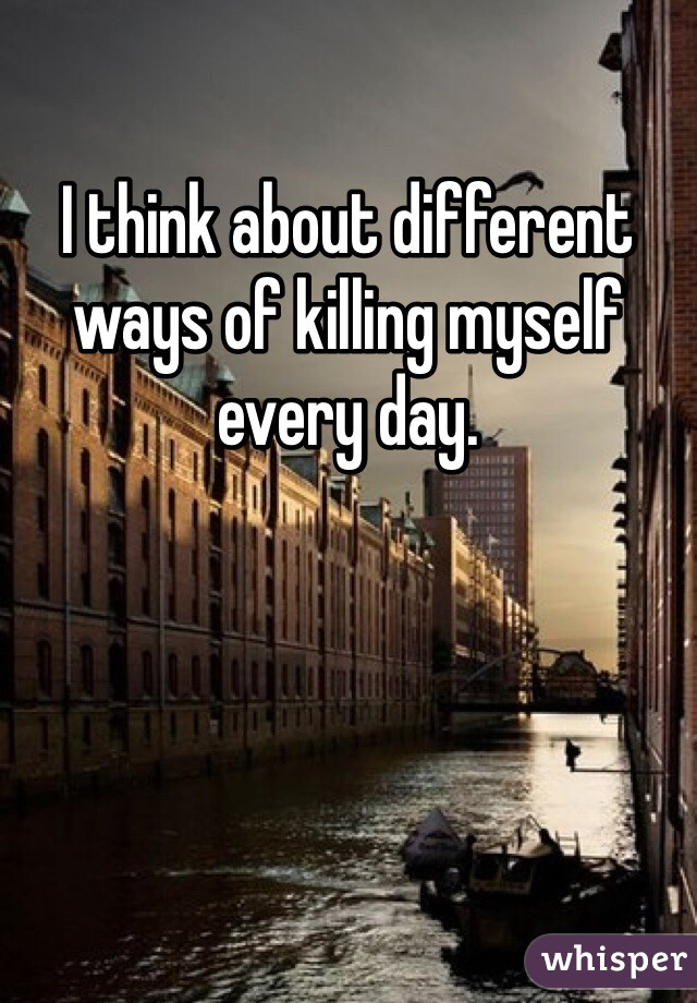 I think about different ways of killing myself every day.