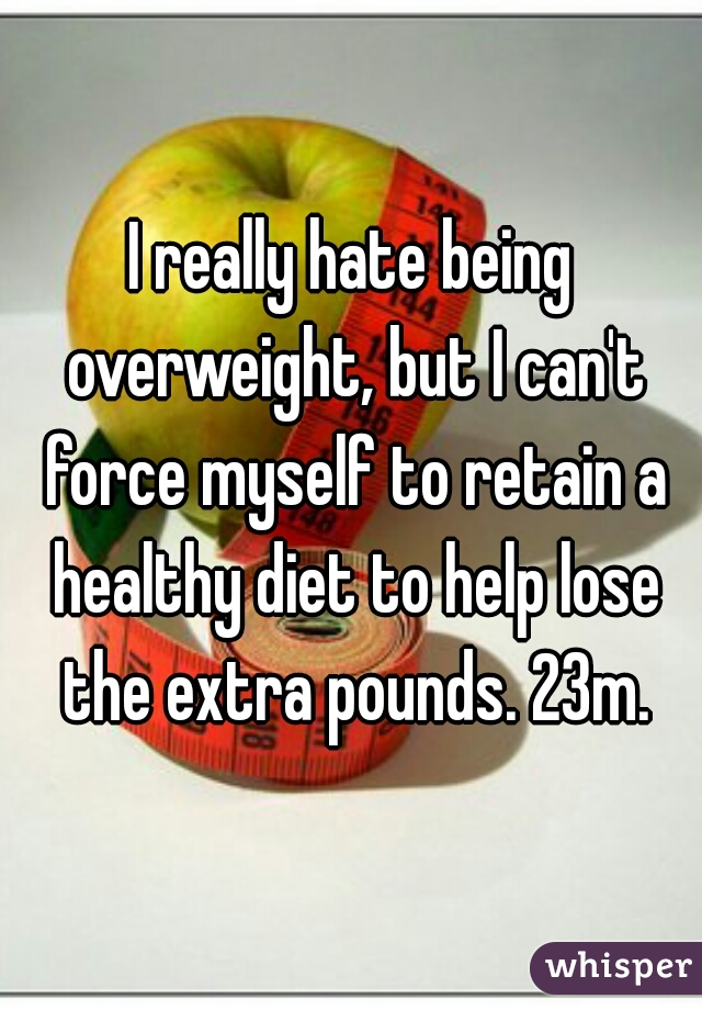 I really hate being overweight, but I can't force myself to retain a healthy diet to help lose the extra pounds. 23m.