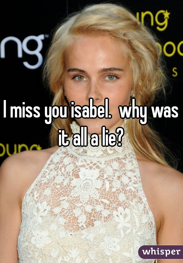 I miss you isabel.  why was it all a lie?