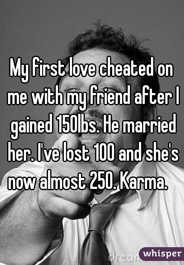 My first love cheated on me with my friend after I gained 150lbs. He married her. I've lost 100 and she's now almost 250. Karma.