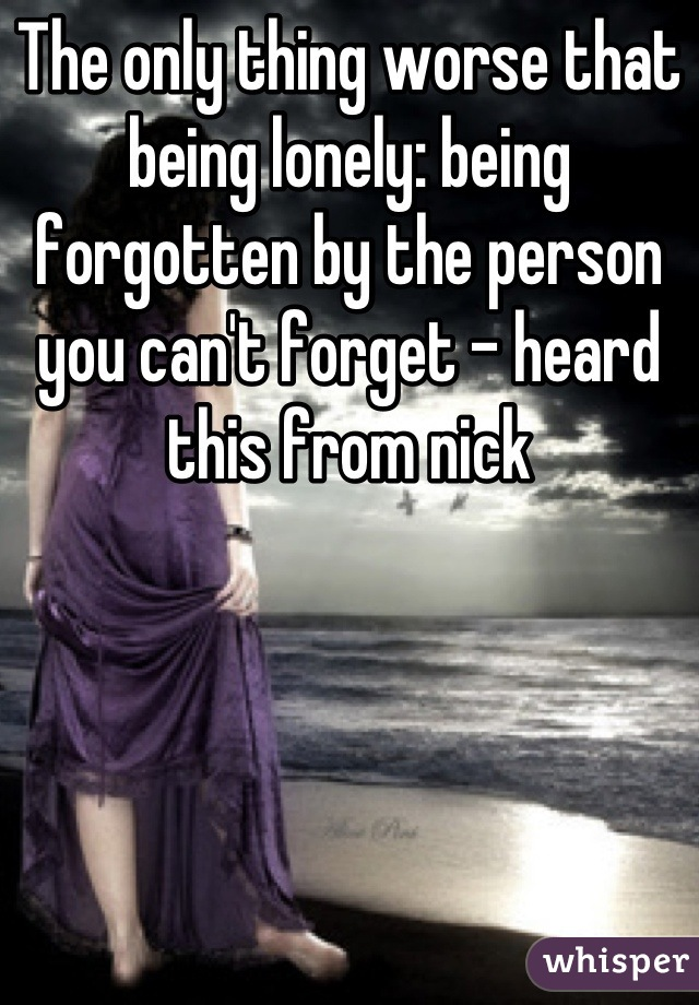 The only thing worse that being lonely: being forgotten by the person you can't forget - heard this from nick