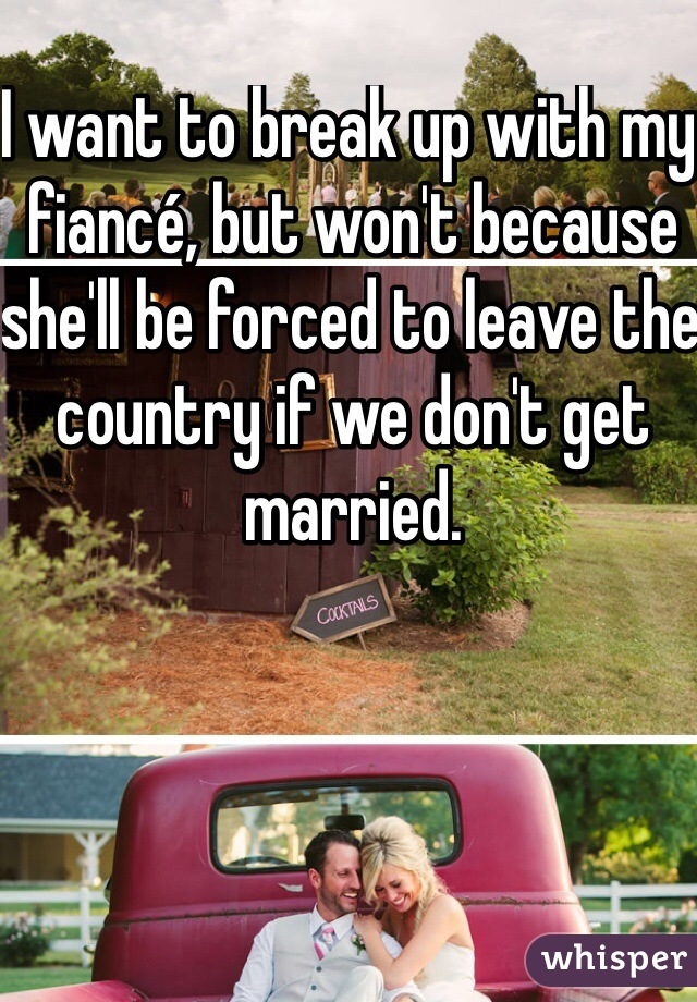 I want to break up with my fiancé, but won't because she'll be forced to leave the country if we don't get married.