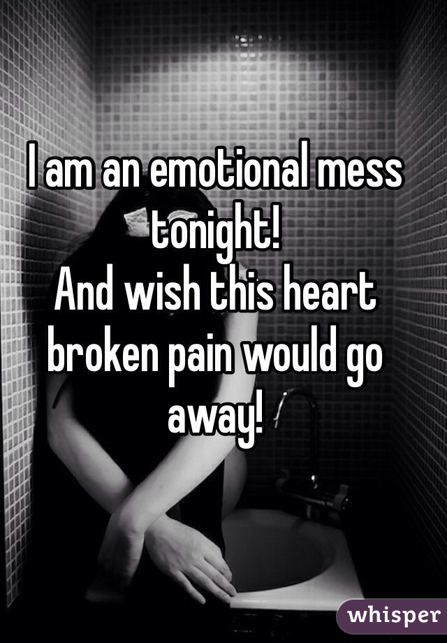 I am an emotional mess tonight!  And wish this heart broken pain would go away!