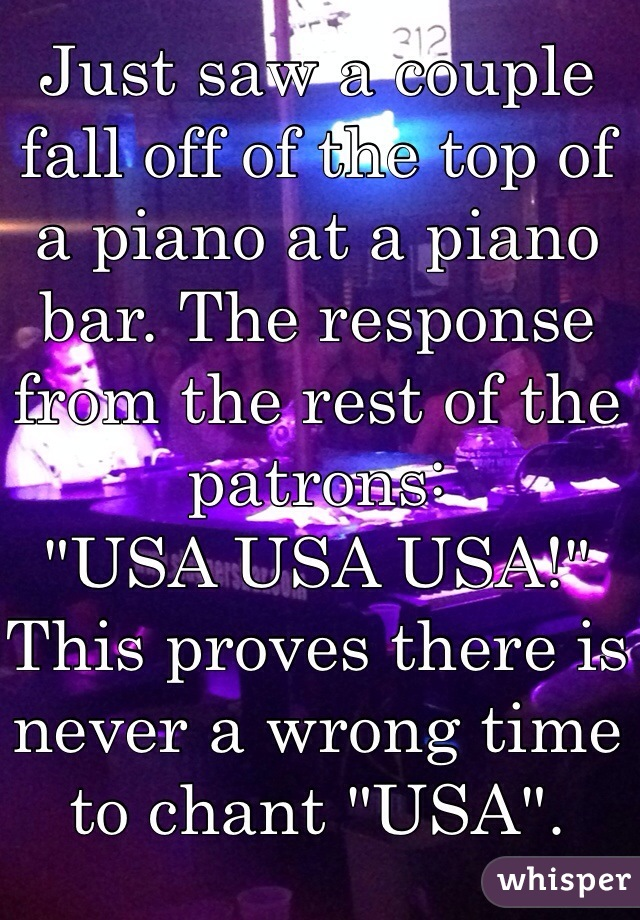 """Just saw a couple fall off of the top of a piano at a piano bar. The response from the rest of the patrons:  """"USA USA USA!"""" This proves there is never a wrong time to chant """"USA""""."""