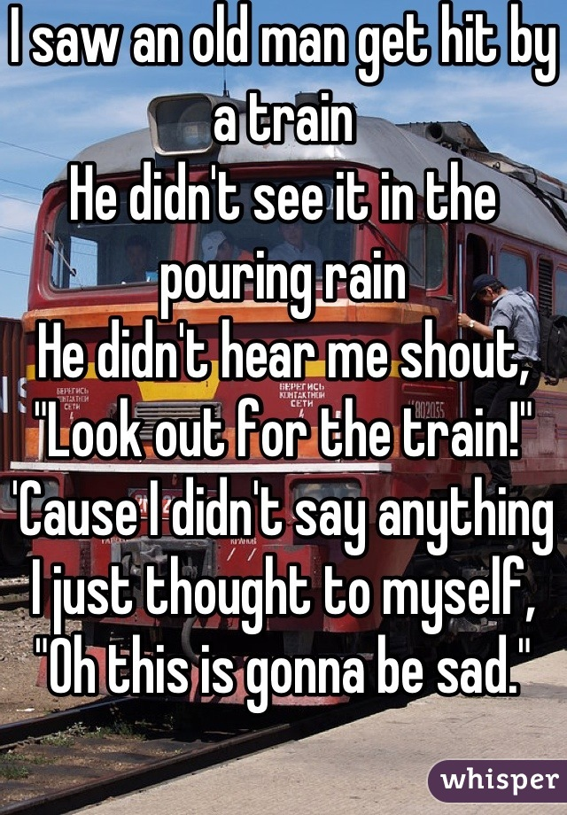 """I saw an old man get hit by a train He didn't see it in the pouring rain He didn't hear me shout, """"Look out for the train!"""" 'Cause I didn't say anything I just thought to myself, """"Oh this is gonna be sad."""""""