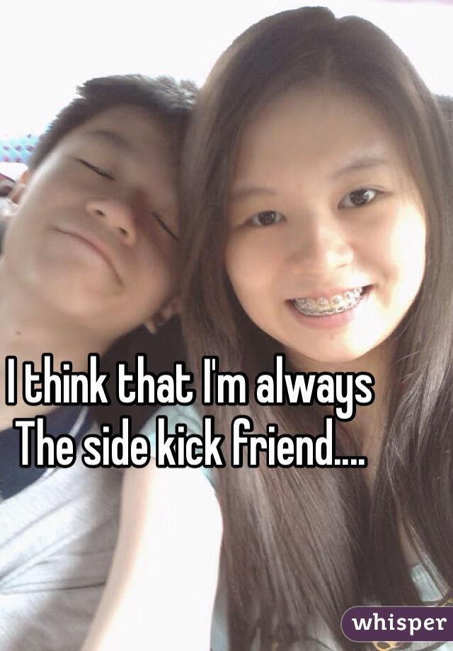 I think that I'm always The side kick friend....