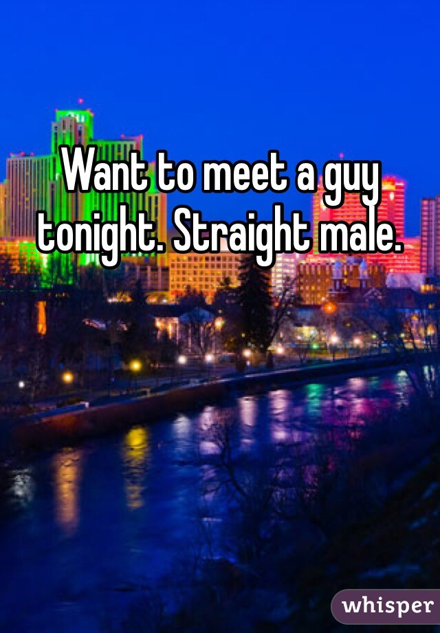 Want to meet a guy tonight. Straight male.