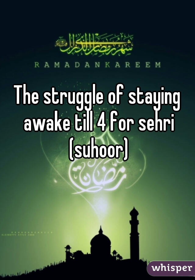 The struggle of staying awake till 4 for sehri (suhoor)