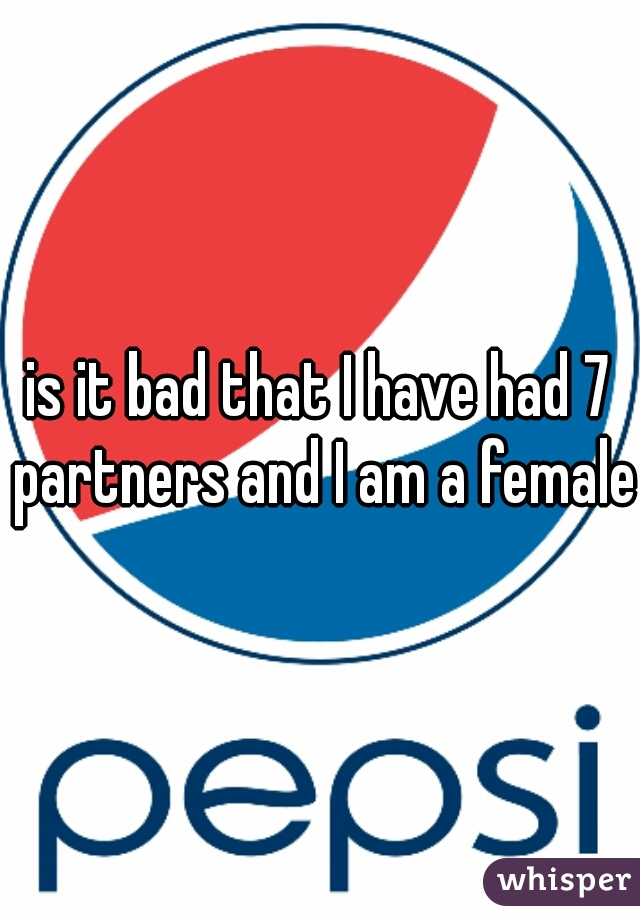 is it bad that I have had 7 partners and I am a female?