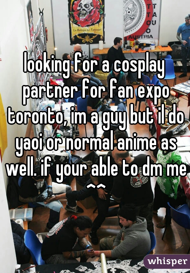 looking for a cosplay partner for fan expo toronto, im a guy but il do yaoi or normal anime as well. if your able to dm me ^^
