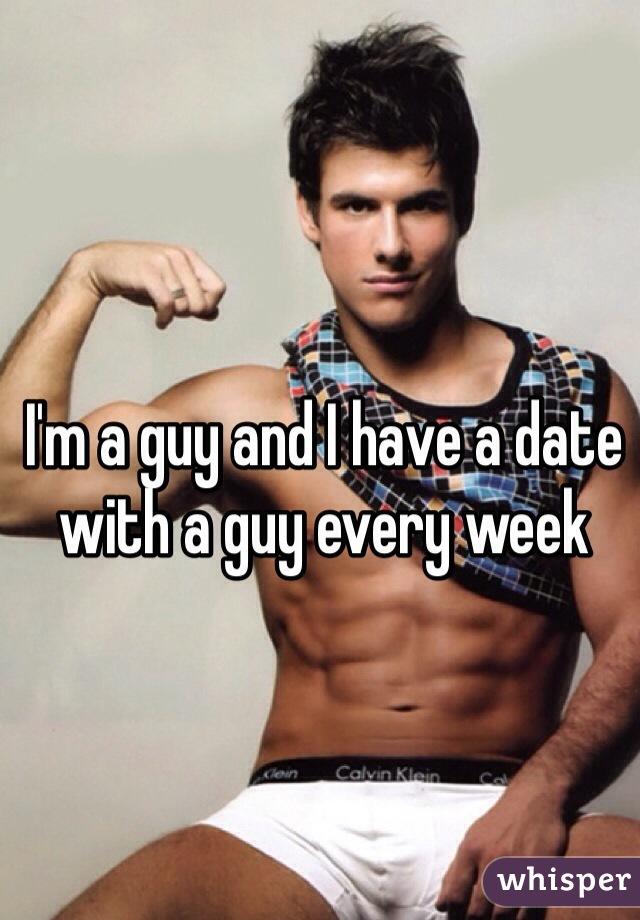 I'm a guy and I have a date with a guy every week