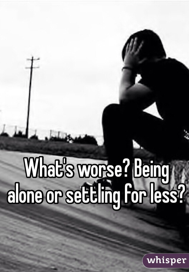 What's worse? Being alone or settling for less?
