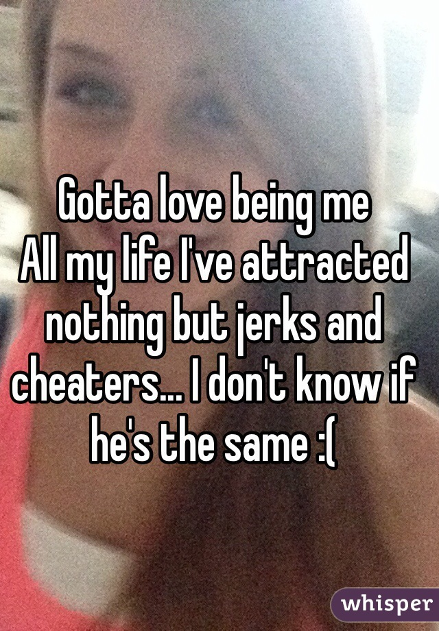 Gotta love being me All my life I've attracted nothing but jerks and cheaters... I don't know if he's the same :(