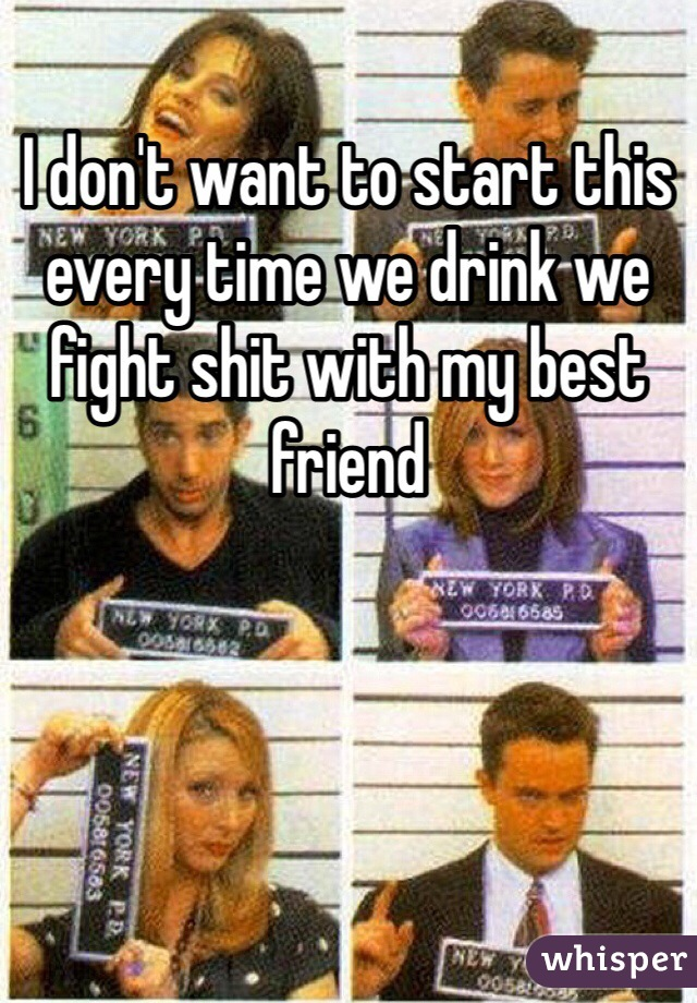 I don't want to start this every time we drink we fight shit with my best friend