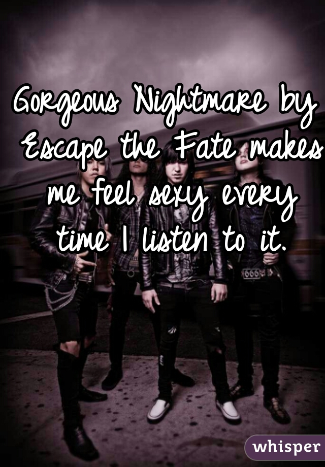 Gorgeous Nightmare by Escape the Fate makes me feel sexy every time I listen to it.