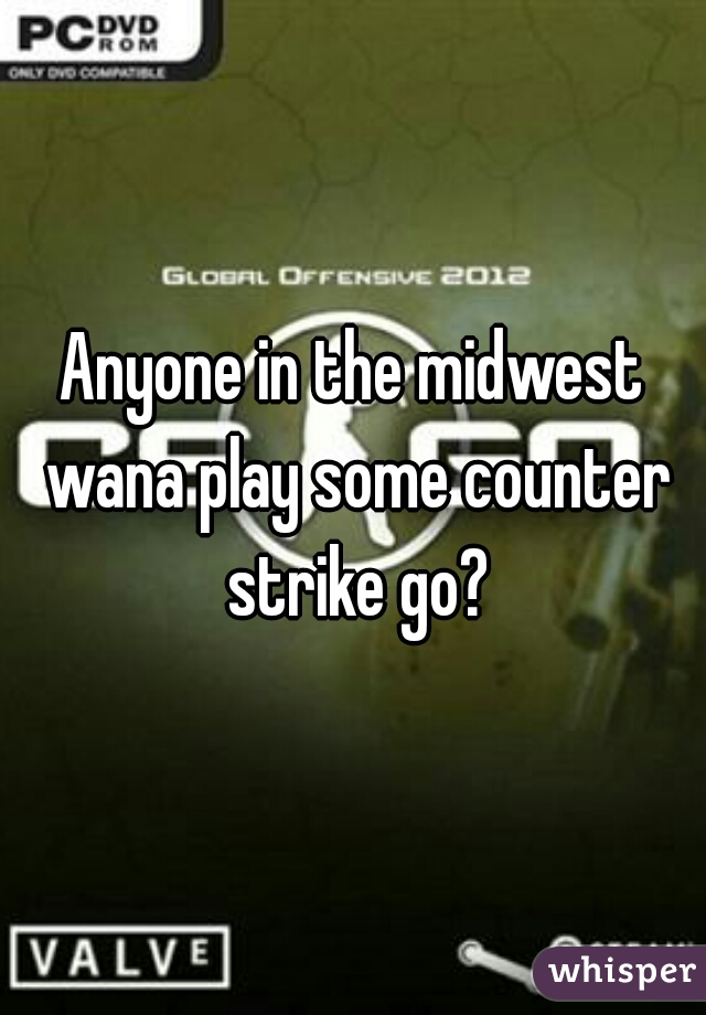 Anyone in the midwest wana play some counter strike go?