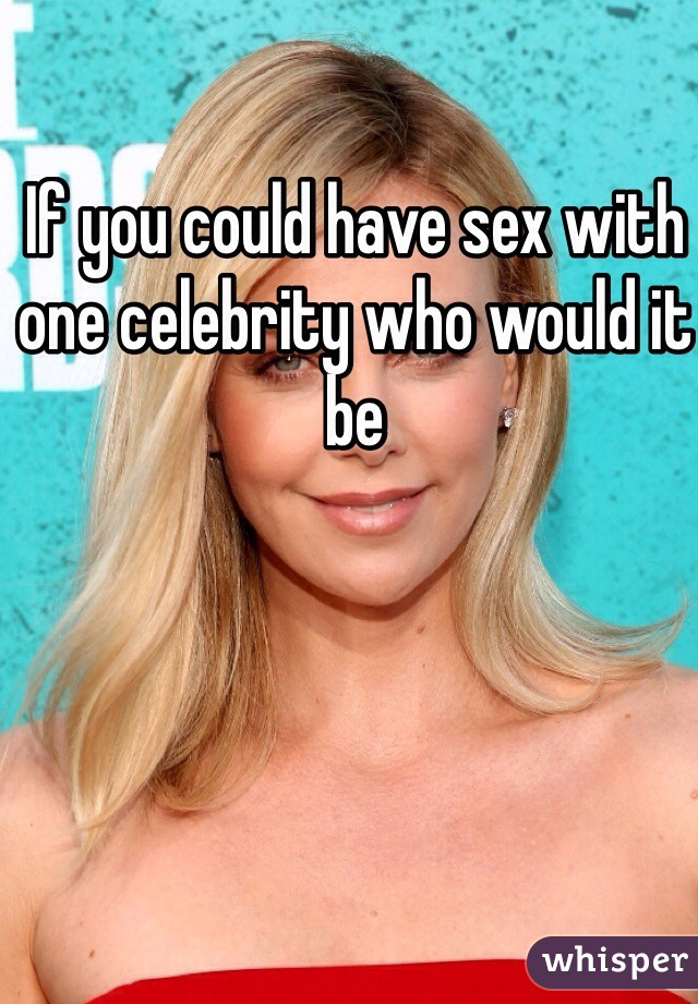 If you could have sex with one celebrity who would it be