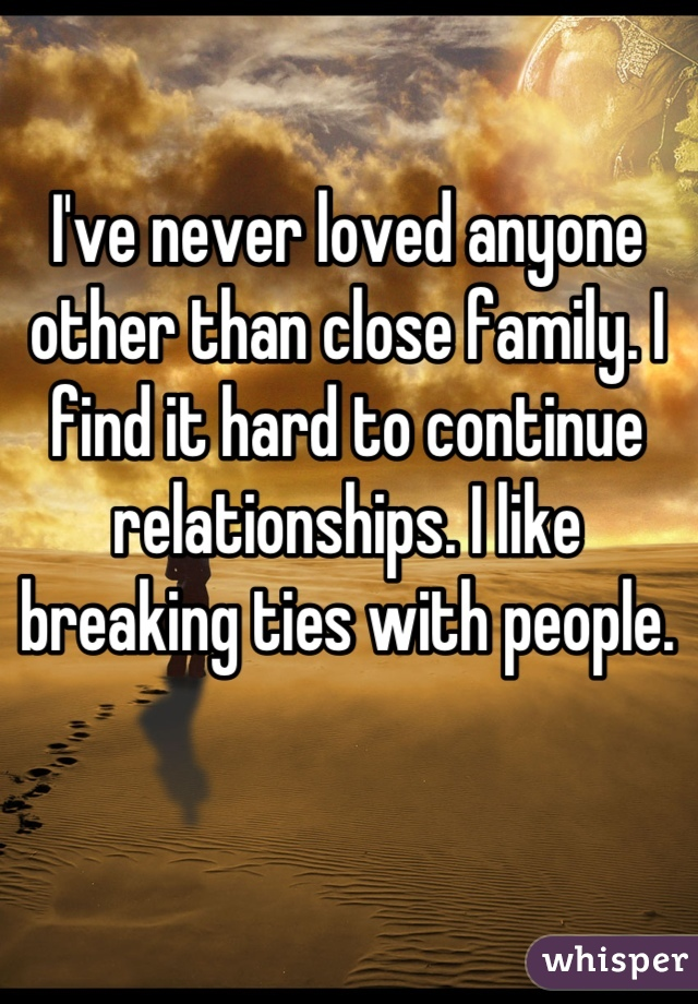 I've never loved anyone other than close family. I find it hard to continue relationships. I like breaking ties with people.