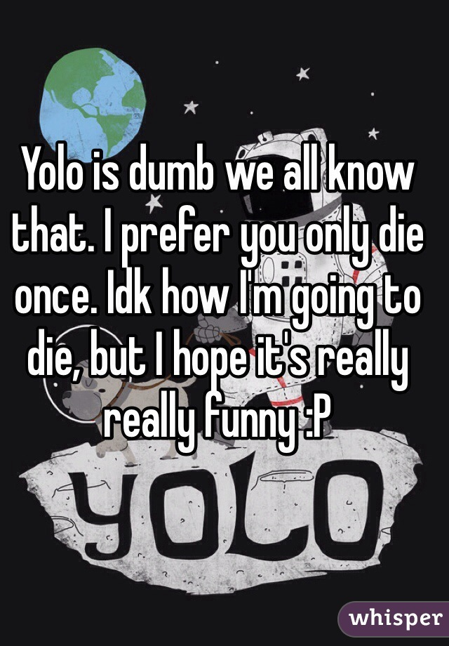 Yolo is dumb we all know that. I prefer you only die once. Idk how I'm going to die, but I hope it's really really funny :P