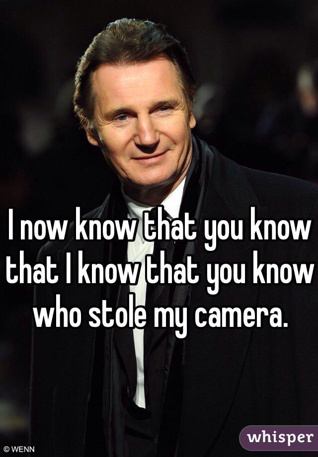 I now know that you know that I know that you know who stole my camera.