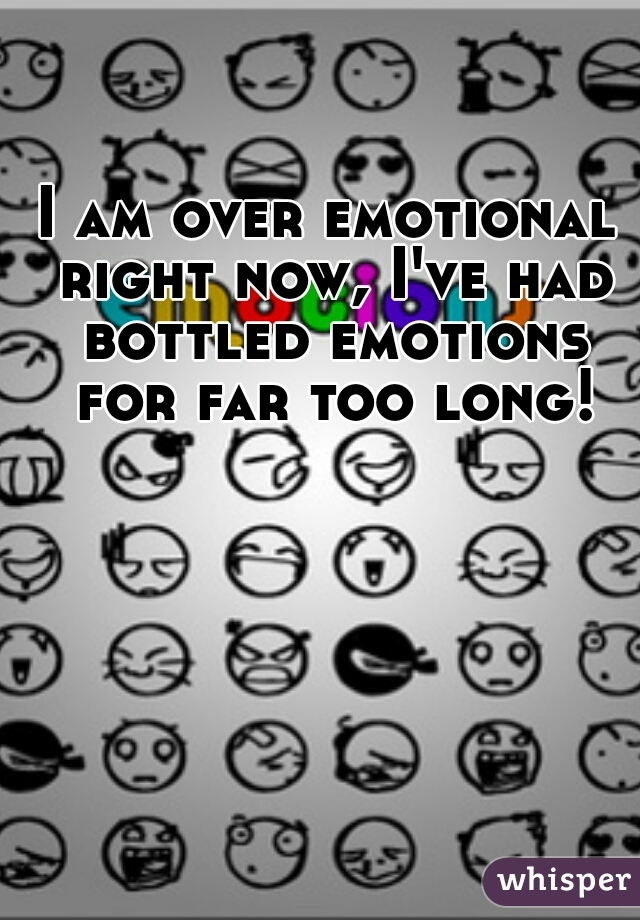 I am over emotional right now, I've had bottled emotions for far too long!