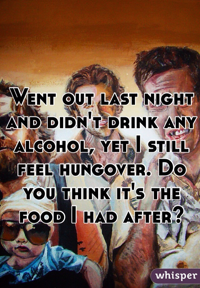 Went out last night and didn't drink any alcohol, yet I still feel hungover. Do you think it's the food I had after?