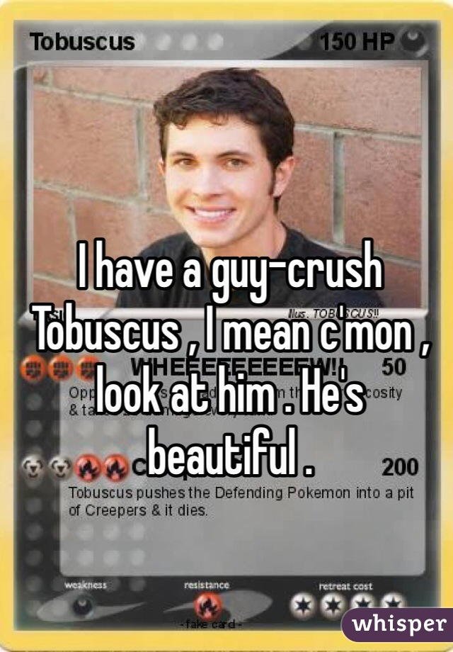 I have a guy-crush Tobuscus , I mean c'mon , look at him . He's beautiful .
