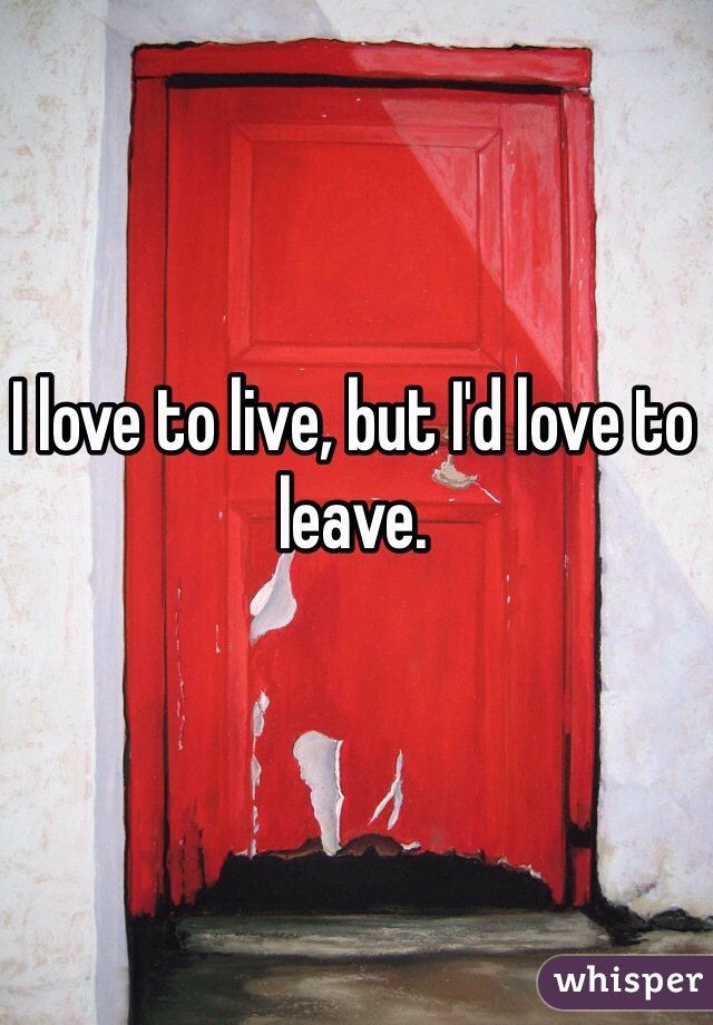I love to live, but I'd love to leave.