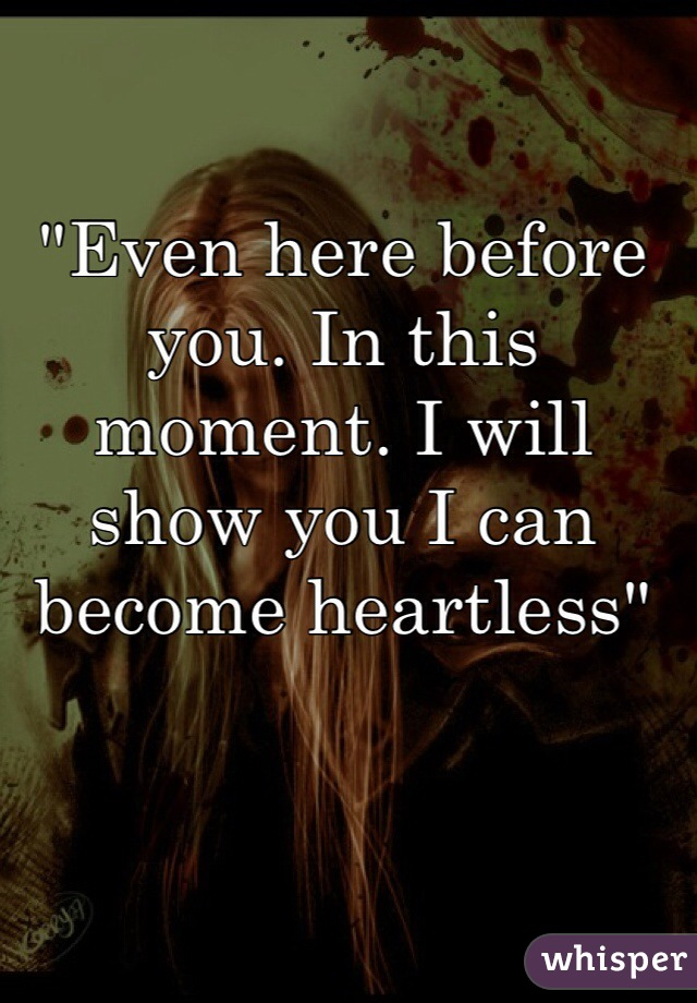"""""""Even here before you. In this moment. I will show you I can become heartless"""""""