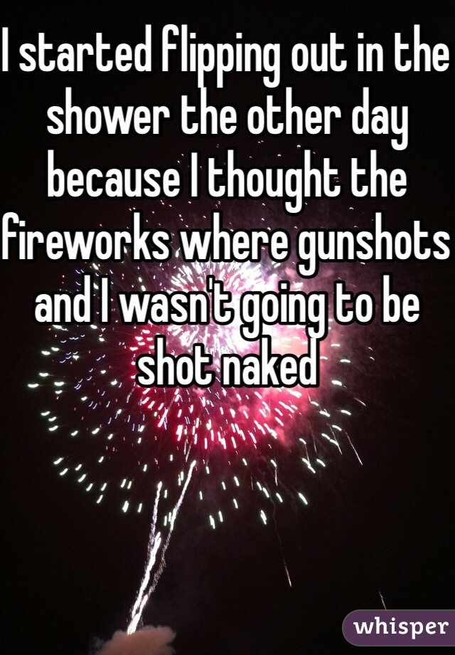 I started flipping out in the shower the other day because I thought the fireworks where gunshots and I wasn't going to be shot naked