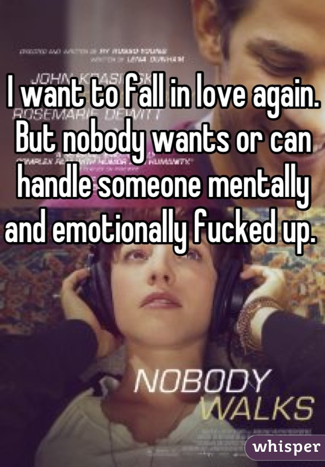 I want to fall in love again. But nobody wants or can handle someone mentally and emotionally fucked up.