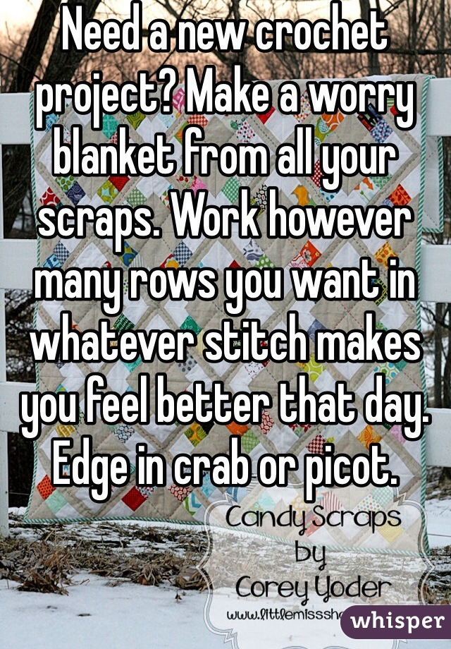 Need a new crochet project? Make a worry blanket from all your scraps. Work however many rows you want in whatever stitch makes you feel better that day. Edge in crab or picot.