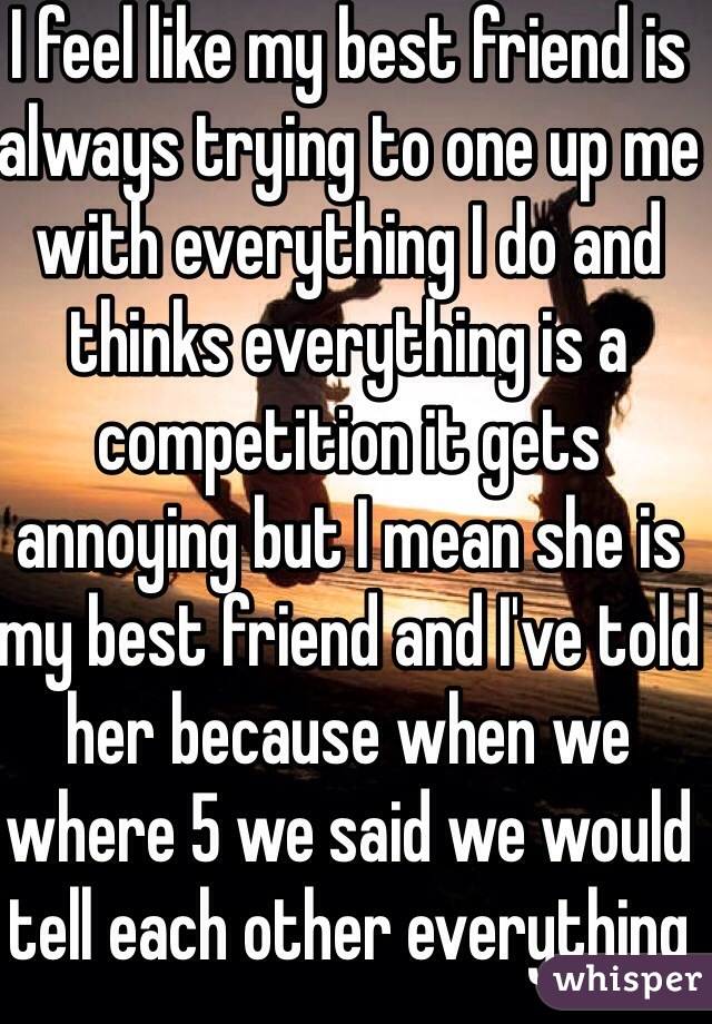 I feel like my best friend is always trying to one up me with everything I do and thinks everything is a competition it gets annoying but I mean she is my best friend and I've told her because when we where 5 we said we would tell each other everything😂