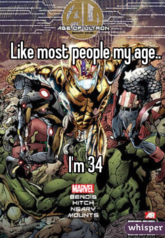 Like most people my age..     I'm 34