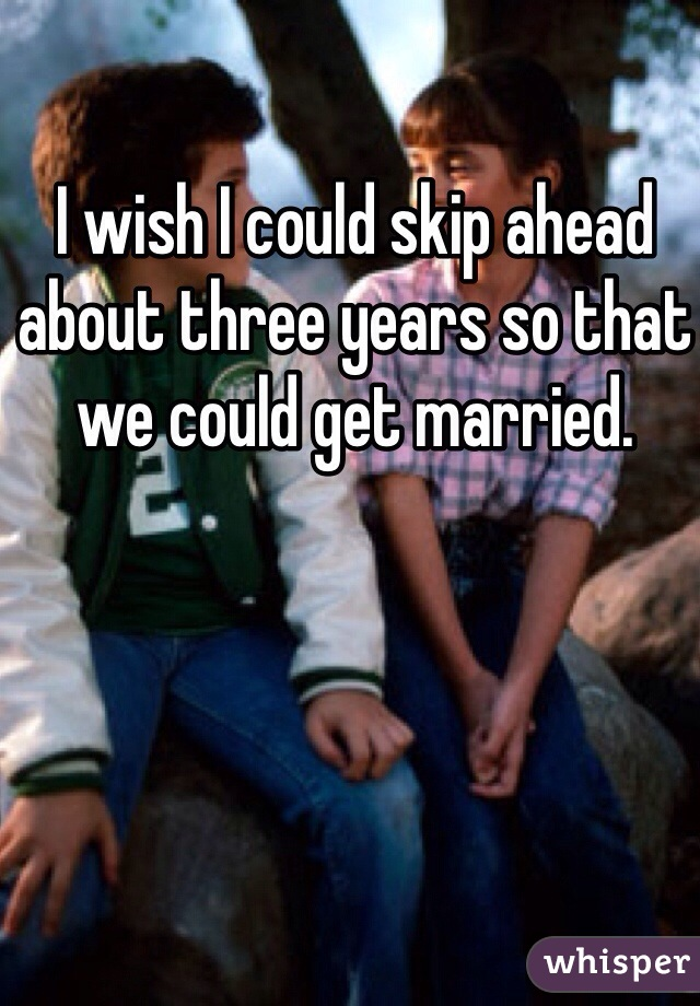 I wish I could skip ahead about three years so that we could get married.