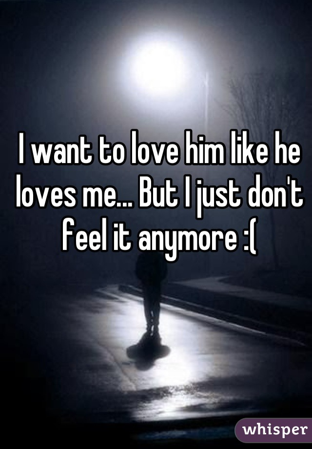 I want to love him like he loves me... But I just don't feel it anymore :(