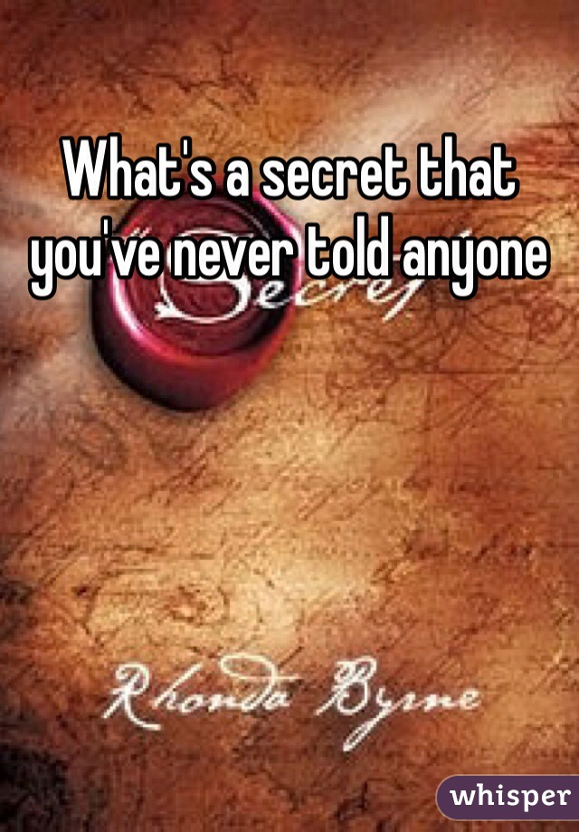 What's a secret that you've never told anyone