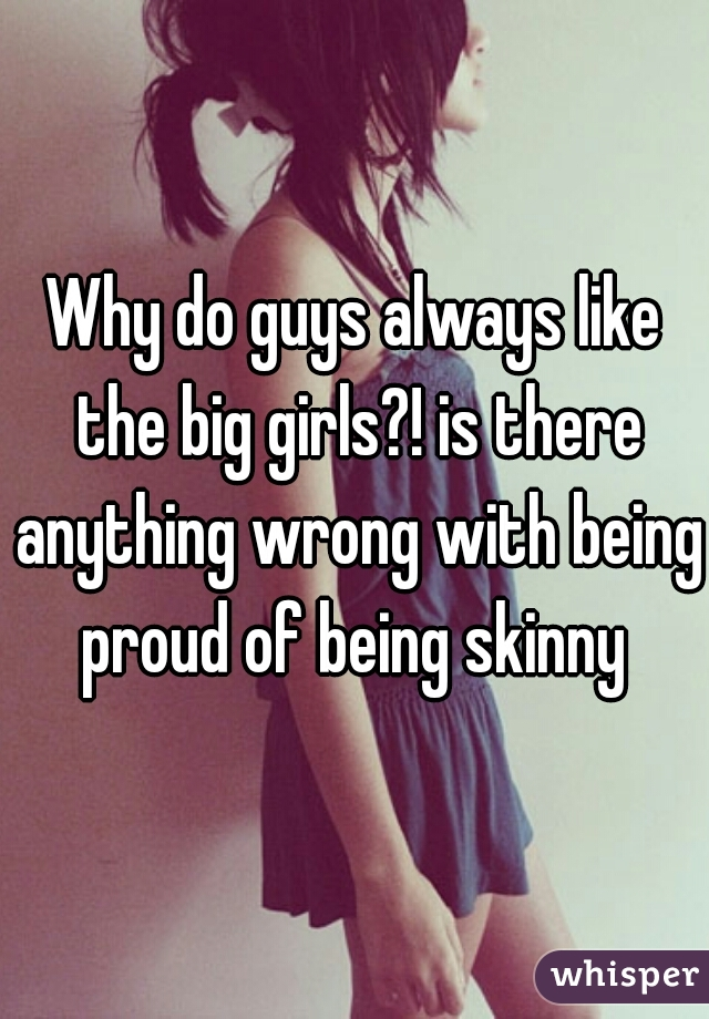 Why do guys always like the big girls?! is there anything wrong with being proud of being skinny