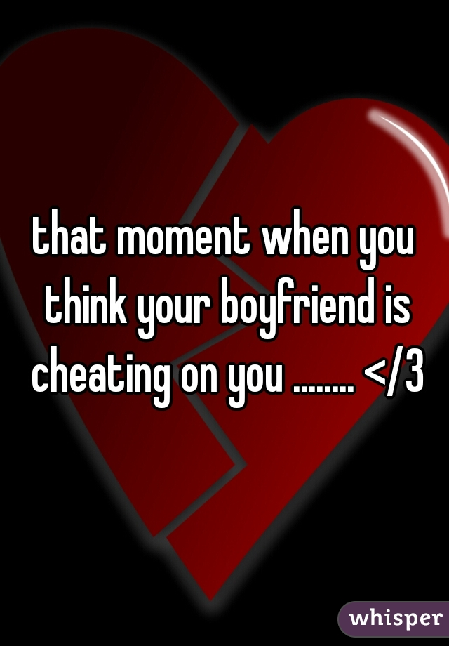 that moment when you think your boyfriend is cheating on you ........ </3
