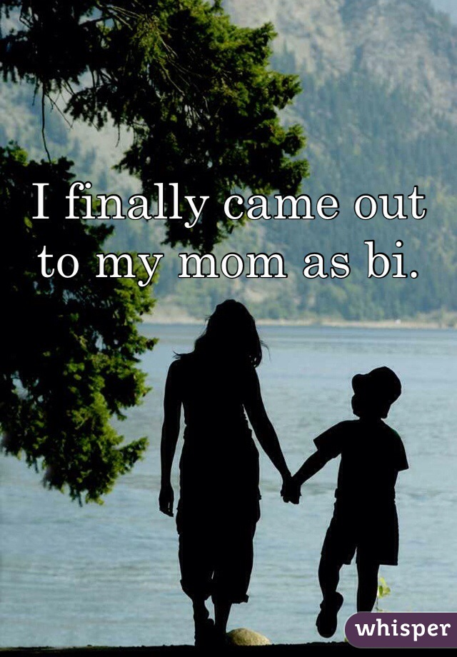 I finally came out to my mom as bi.