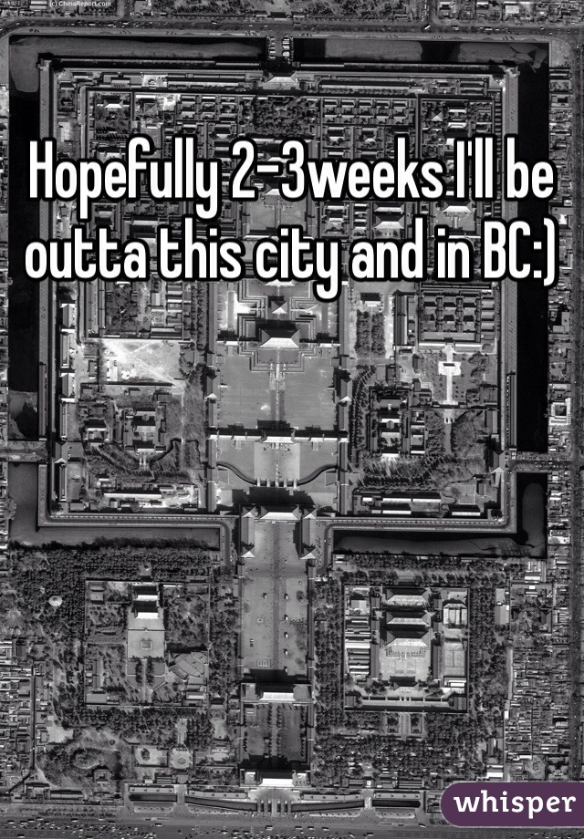 Hopefully 2-3weeks I'll be outta this city and in BC:)