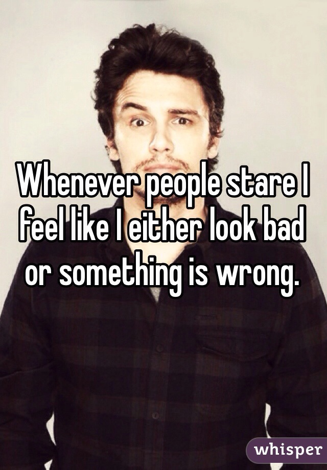 Whenever people stare I feel like I either look bad or something is wrong.