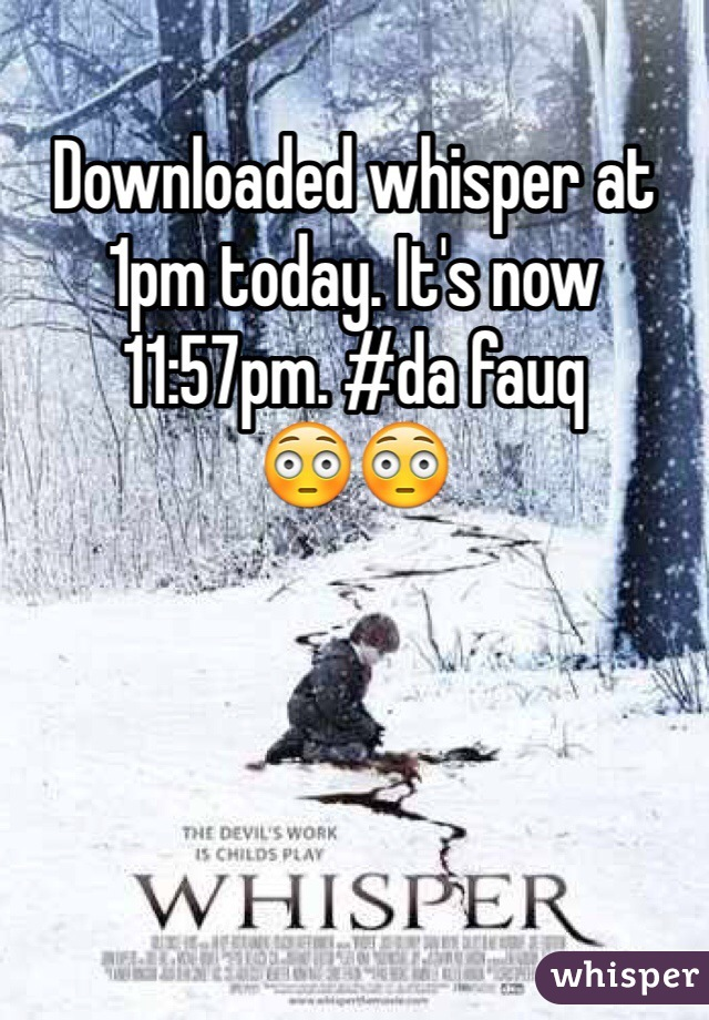Downloaded whisper at 1pm today. It's now 11:57pm. #da fauq  😳😳