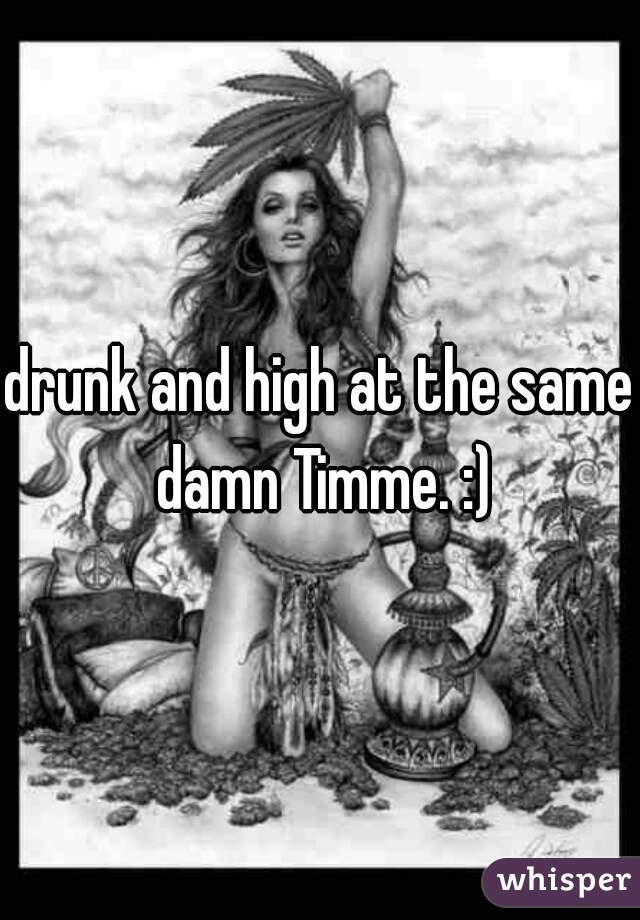 drunk and high at the same damn Timme. :)