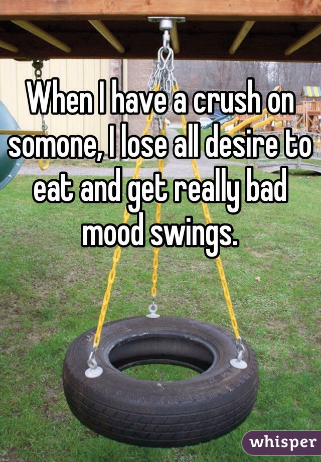 When I have a crush on somone, I lose all desire to eat and get really bad mood swings.