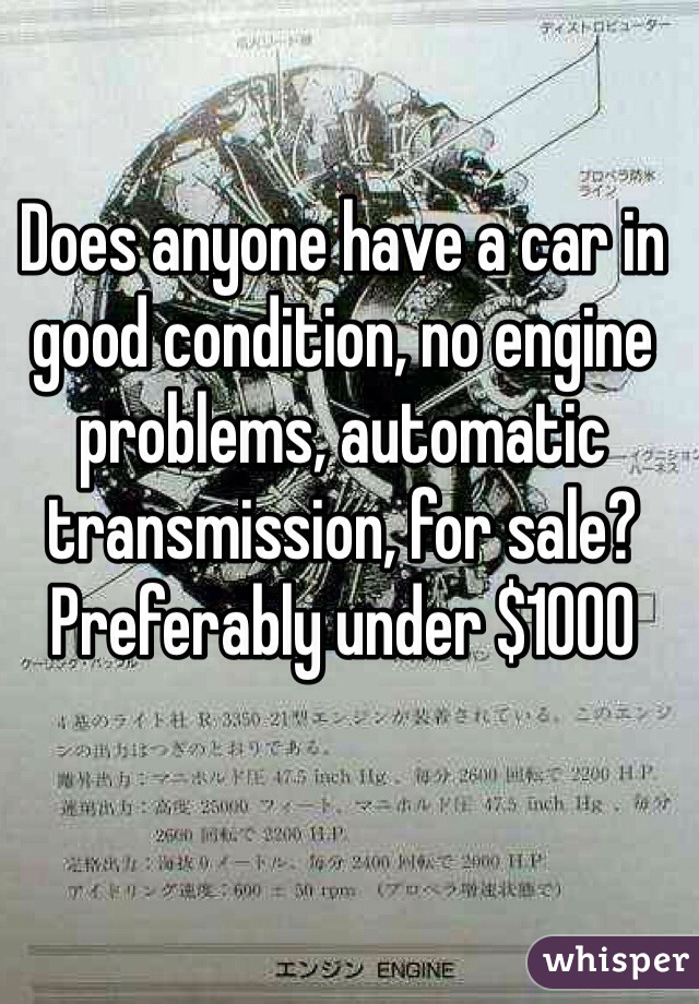 Does anyone have a car in good condition, no engine problems, automatic transmission, for sale? Preferably under $1000