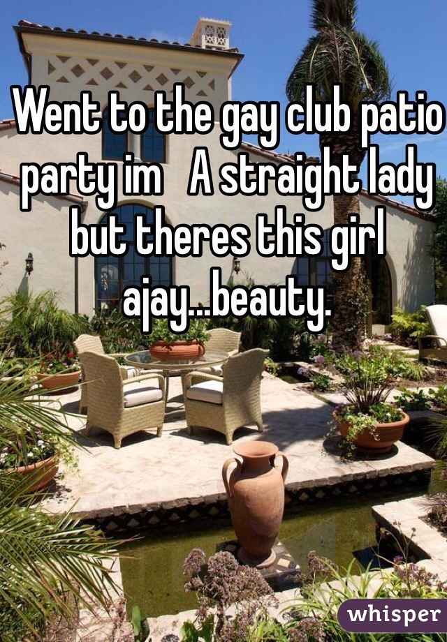 Went to the gay club patio party im   A straight lady but theres this girl ajay...beauty.
