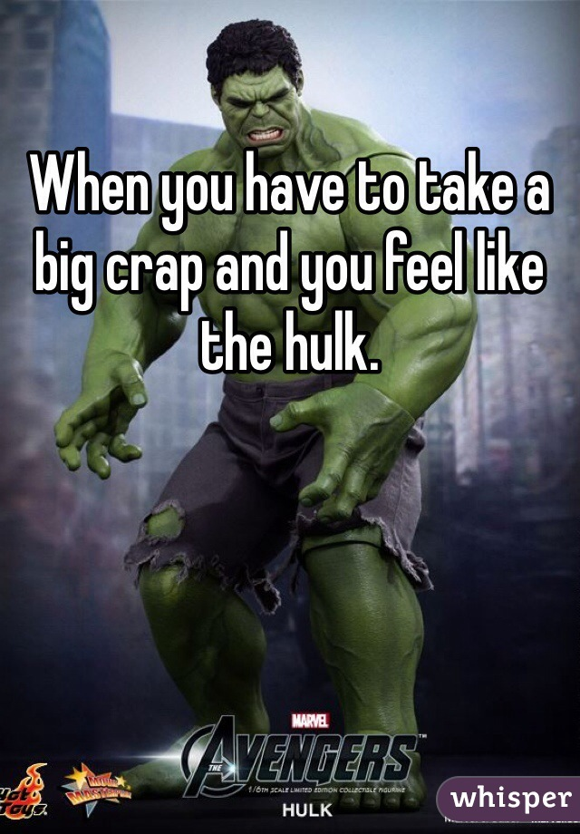 When you have to take a big crap and you feel like the hulk.